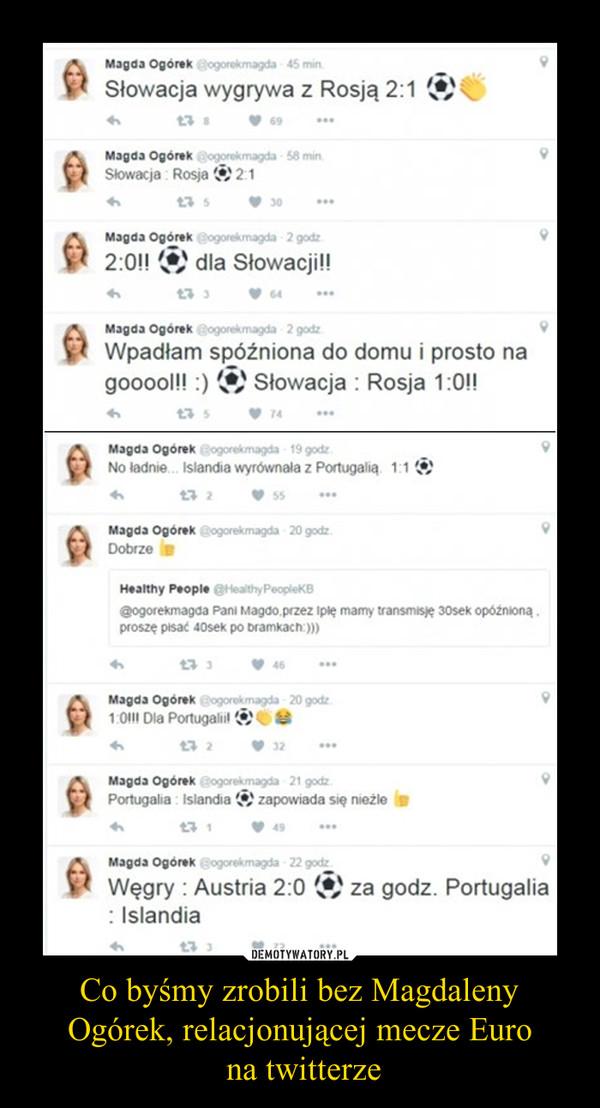 Co byśmy zrobili bez Magdaleny Ogórek, relacjonującej mecze Euro na twitterze –