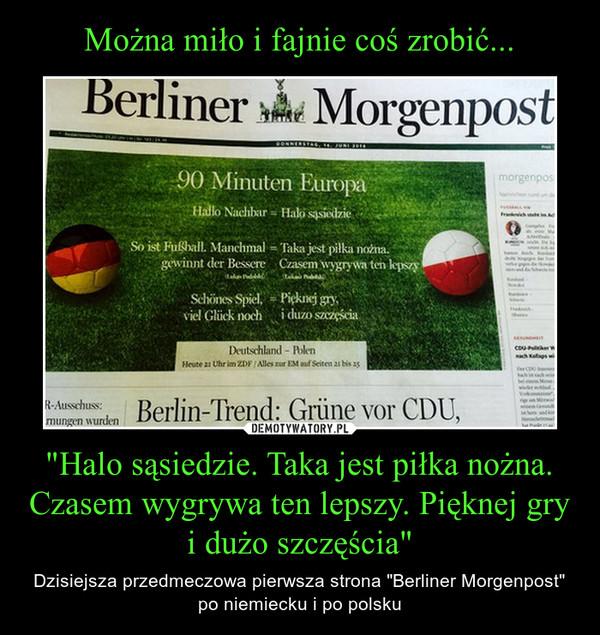 """""""Halo sąsiedzie. Taka jest piłka nożna. Czasem wygrywa ten lepszy. Pięknej gry i dużo szczęścia"""" – Dzisiejsza przedmeczowa pierwsza strona """"Berliner Morgenpost"""" po niemiecku i po polsku"""