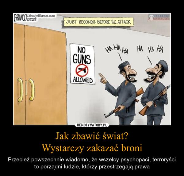 Jak zbawić świat?Wystarczy zakazać broni – Przecież powszechnie wiadomo, że wszelcy psychopaci, terroryści to porządni ludzie, którzy przestrzegają prawa