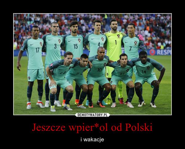 Jeszcze wpier*ol od Polski – i wakacje