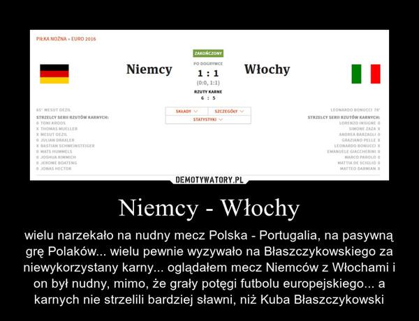 Niemcy - Włochy – wielu narzekało na nudny mecz Polska - Portugalia, na pasywną grę Polaków... wielu pewnie wyzywało na Błaszczykowskiego za niewykorzystany karny... oglądałem mecz Niemców z Włochami i on był nudny, mimo, że grały potęgi futbolu europejskiego... a karnych nie strzelili bardziej sławni, niż Kuba Błaszczykowski