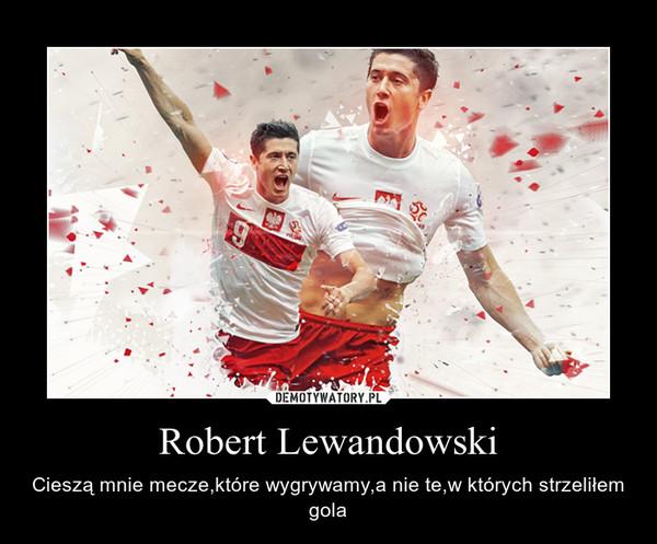 Robert Lewandowski – Cieszą mnie mecze,które wygrywamy,a nie te,w których strzeliłem gola