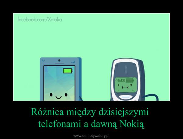 Różnica między dzisiejszymi telefonami a dawną Nokią –