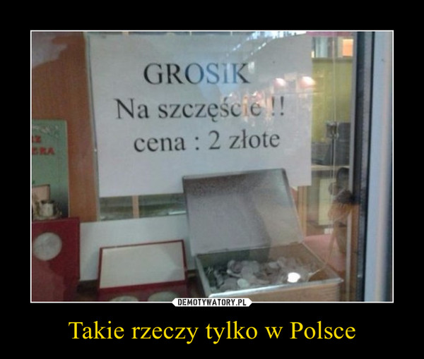 Takie rzeczy tylko w Polsce –  GROSIKNa szczęście!!!cena: 2 złote