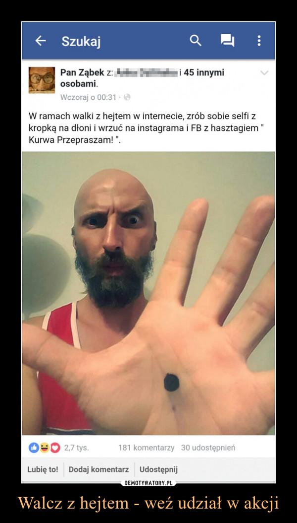 Walcz z hejtem - weź udział w akcji –  W ramach walki z hejtem w internecie, zrób sobie selfi zkropką na dłoni i wrzuć na instagrama i FB 2 hasztagiemKurwa Przepraszam!
