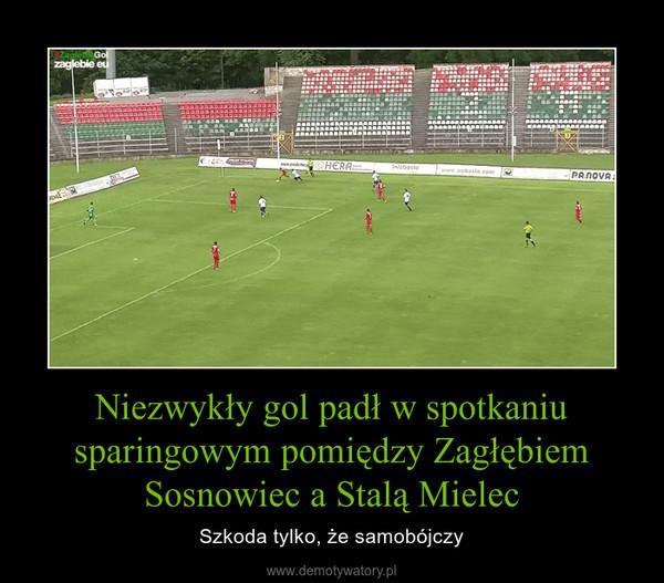 Niezwykły gol padł w spotkaniu sparingowym pomiędzy Zagłębiem Sosnowiec a Stalą Mielec – Szkoda tylko, że samobójczy
