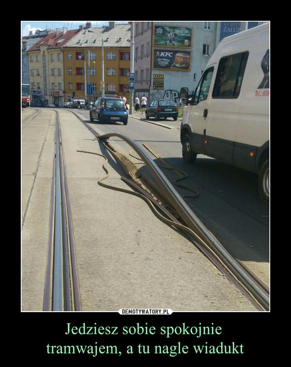 Jedziesz sobie spokojnie tramwajem, a tu nagle wiadukt –