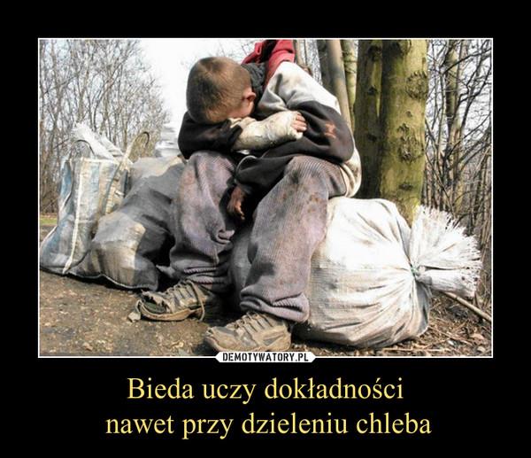 Bieda uczy dokładności nawet przy dzieleniu chleba –