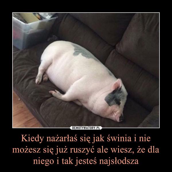 Kiedy nażarłaś się jak świnia i nie możesz się już ruszyć ale wiesz, że dla niego i tak jesteś najsłodsza –