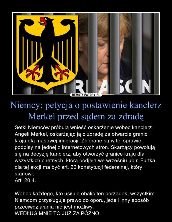 Niemcy: petycja o postawienie kanclerz Merkel przed sądem za zdradę – Setki Niemców próbują wnieść oskarżenie wobec kanclerz Angeli Merkel, oskarżając ją o zdradę za otwarcie granic kraju dla masowej imigracji. Zbierane są w tej sprawie podpisy na jednej z internetowych stron. Skarżący powołują się na decyzję kanclerz, aby otworzyć granice kraju dla wszystkich chętnych, którą podjęła we wrześniu ub.r. Furtka dla tej akcji ma być art. 20 konstytucji federalnej, który stanowi:Art. 20.4.Wobec każdego, kto usiłuje obalić ten porządek, wszystkim Niemcom przysługuje prawo do oporu, jeżeli inny sposób przeciwdziałania nie jest możliwy.WEDŁUG MNIE TO JUŻ ZA PÓŹNO