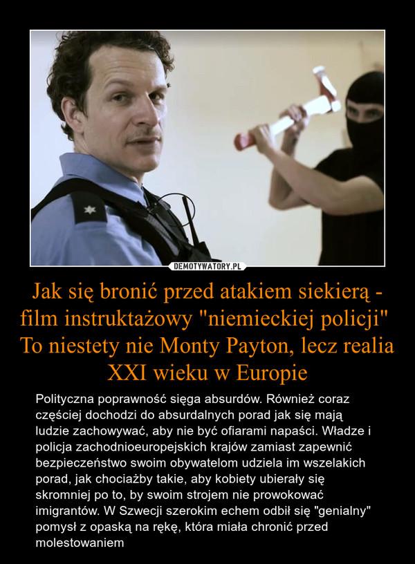 """Jak się bronić przed atakiem siekierą - film instruktażowy """"niemieckiej policji"""" To niestety nie Monty Payton, lecz realia XXI wieku w Europie – Polityczna poprawność sięga absurdów. Również coraz częściej dochodzi do absurdalnych porad jak się mają ludzie zachowywać, aby nie być ofiarami napaści. Władze i policja zachodnioeuropejskich krajów zamiast zapewnić bezpieczeństwo swoim obywatelom udziela im wszelakich porad, jak chociażby takie, aby kobiety ubierały się skromniej po to, by swoim strojem nie prowokować imigrantów. W Szwecji szerokim echem odbił się """"genialny"""" pomysł z opaską na rękę, która miała chronić przed molestowaniem"""