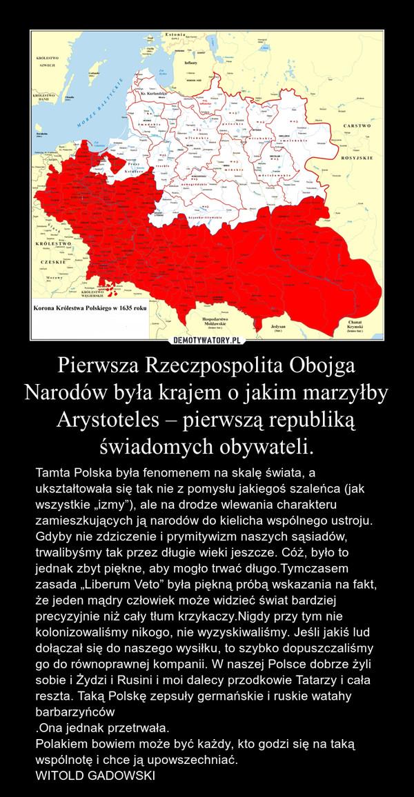 """Pierwsza Rzeczpospolita Obojga Narodów była krajem o jakim marzyłby Arystoteles – pierwszą republiką świadomych obywateli. – Tamta Polska była fenomenem na skalę świata, a ukształtowała się tak nie z pomysłu jakiegoś szaleńca (jak wszystkie """"izmy""""), ale na drodze wlewania charakteru zamieszkujących ją narodów do kielicha wspólnego ustroju.Gdyby nie zdziczenie i prymitywizm naszych sąsiadów, trwalibyśmy tak przez długie wieki jeszcze. Cóż, było to jednak zbyt piękne, aby mogło trwać długo.Tymczasem zasada """"Liberum Veto"""" była piękną próbą wskazania na fakt, że jeden mądry człowiek może widzieć świat bardziej precyzyjnie niż cały tłum krzykaczy.Nigdy przy tym nie kolonizowaliśmy nikogo, nie wyzyskiwaliśmy. Jeśli jakiś lud dołączał się do naszego wysiłku, to szybko dopuszczaliśmy go do równoprawnej kompanii. W naszej Polsce dobrze żyli sobie i Żydzi i Rusini i moi dalecy przodkowie Tatarzy i cała reszta. Taką Polskę zepsuły germańskie i ruskie watahy barbarzyńców.Ona jednak przetrwała.Polakiem bowiem może być każdy, kto godzi się na taką wspólnotę i chce ją upowszechniać.WITOLD GADOWSKI"""