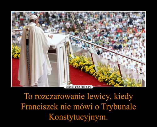 To rozczarowanie lewicy, kiedy Franciszek nie mówi o Trybunale Konstytucyjnym.