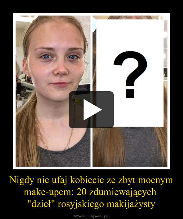 """Nigdy nie ufaj kobiecie ze zbyt mocnym make-upem: 20 zdumiewających """"dzieł"""" rosyjskiego makijażysty –"""