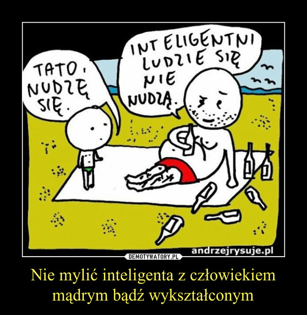 Nie mylić inteligenta z człowiekiem mądrym bądź wykształconym –