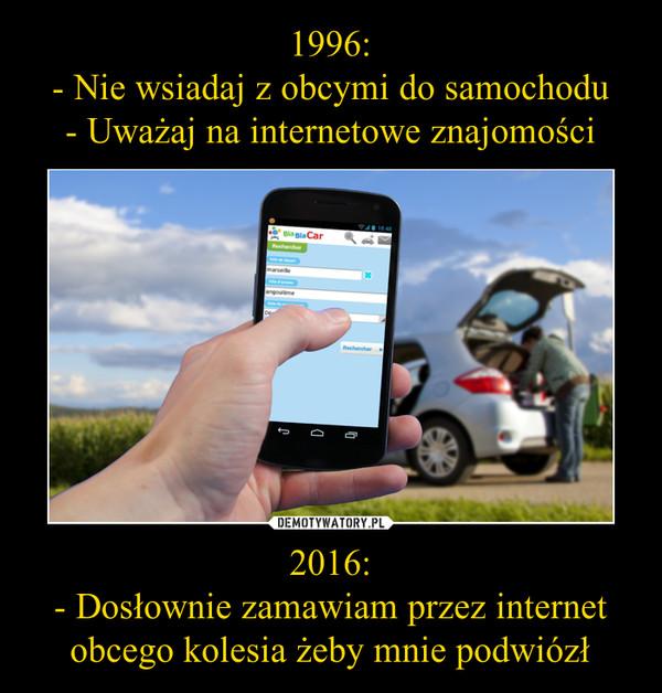 2016:- Dosłownie zamawiam przez internet obcego kolesia żeby mnie podwiózł –