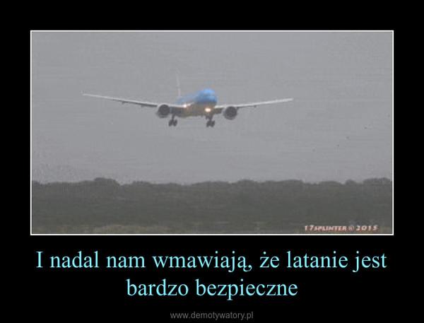 I nadal nam wmawiają, że latanie jest bardzo bezpieczne –