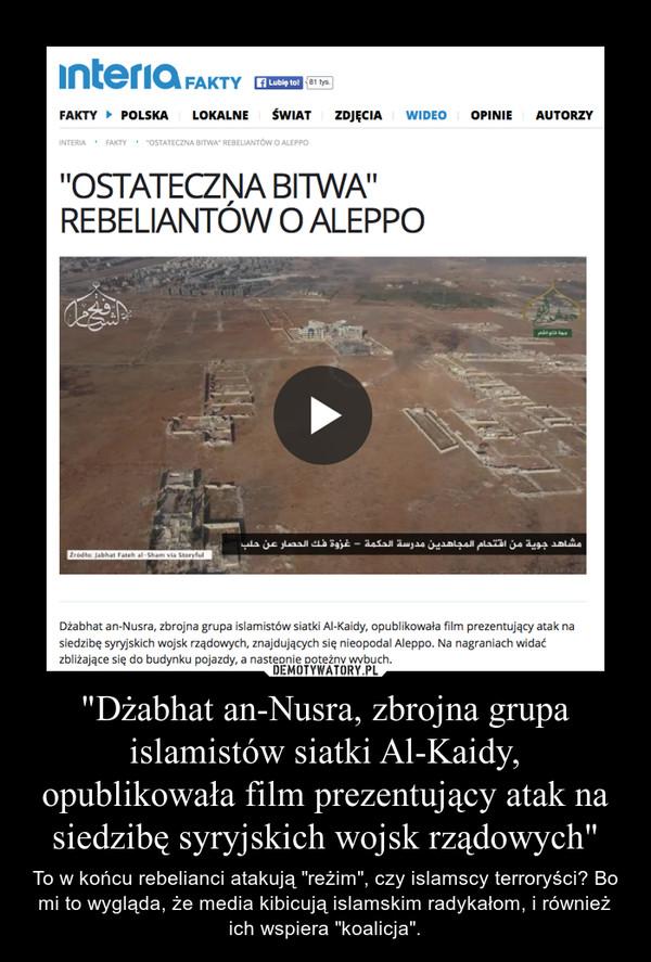 """""""Dżabhat an-Nusra, zbrojna grupa islamistów siatki Al-Kaidy, opublikowała film prezentujący atak na siedzibę syryjskich wojsk rządowych"""" – To w końcu rebelianci atakują """"reżim"""", czy islamscy terroryści? Bo mi to wygląda, że media kibicują islamskim radykałom, i również ich wspiera """"koalicja""""."""