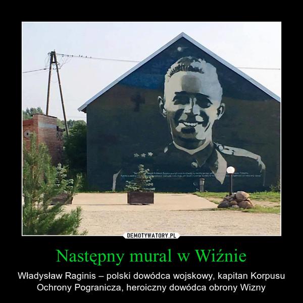 Następny mural w Wiźnie – Władysław Raginis – polski dowódca wojskowy, kapitan Korpusu Ochrony Pogranicza, heroiczny dowódca obrony Wizny
