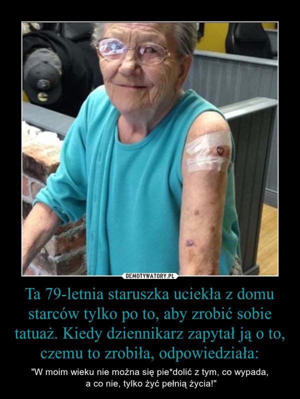 """Ta 79-letnia staruszka uciekła z domu starców tylko po to, aby zrobić sobie tatuaż. Kiedy dziennikarz zapytał ją o to, czemu to zrobiła, odpowiedziała: – """"W moim wieku nie można się pie*dolić z tym, co wypada, a co nie, tylko żyć pełnią życia!"""""""