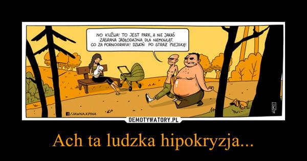 Ach ta ludzka hipokryzja... –