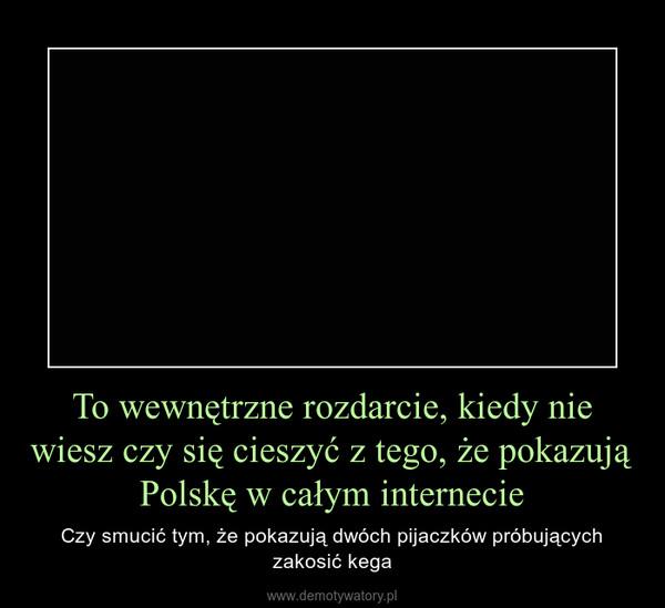To wewnętrzne rozdarcie, kiedy nie wiesz czy się cieszyć z tego, że pokazują Polskę w całym internecie – Czy smucić tym, że pokazują dwóch pijaczków próbujących zakosić kega