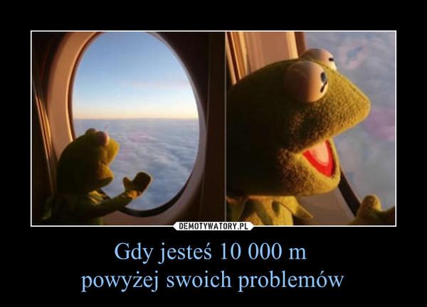 Gdy jesteś 10 000 m powyżej swoich problemów –