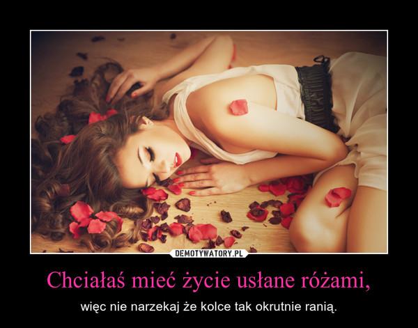 Chciałaś mieć życie usłane różami, – więc nie narzekaj że kolce tak okrutnie ranią.
