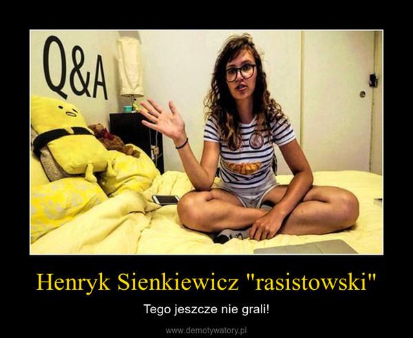 """Henryk Sienkiewicz """"rasistowski"""" – Tego jeszcze nie grali!"""