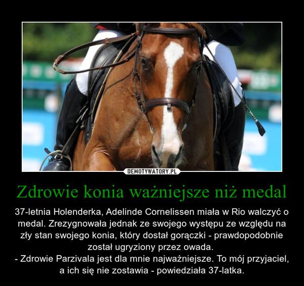 Zdrowie konia ważniejsze niż medal – 37-letnia Holenderka, Adelinde Cornelissen miała w Rio walczyć o medal. Zrezygnowała jednak ze swojego występu ze względu na zły stan swojego konia, który dostał gorączki - prawdopodobnie został ugryziony przez owada. - Zdrowie Parzivala jest dla mnie najważniejsze. To mój przyjaciel, a ich się nie zostawia - powiedziała 37-latka.