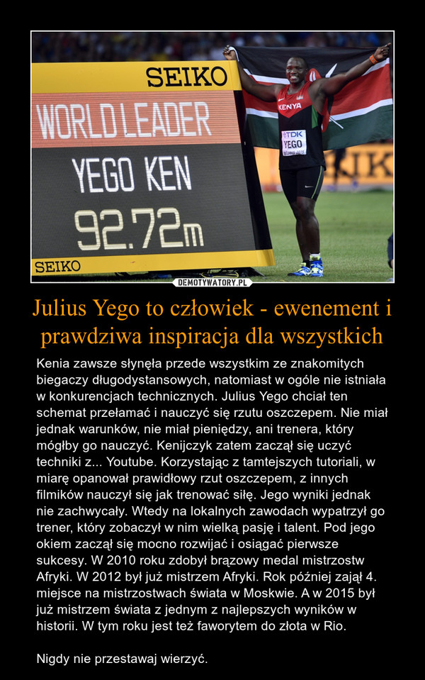 Julius Yego to człowiek - ewenement i prawdziwa inspiracja dla wszystkich – Kenia zawsze słynęła przede wszystkim ze znakomitych biegaczy długodystansowych, natomiast w ogóle nie istniała w konkurencjach technicznych. Julius Yego chciał ten schemat przełamać i nauczyć się rzutu oszczepem. Nie miał jednak warunków, nie miał pieniędzy, ani trenera, który mógłby go nauczyć. Kenijczyk zatem zaczął się uczyć techniki z... Youtube. Korzystając z tamtejszych tutoriali, w miarę opanował prawidłowy rzut oszczepem, z innych filmików nauczył się jak trenować siłę. Jego wyniki jednak nie zachwycały. Wtedy na lokalnych zawodach wypatrzył go trener, który zobaczył w nim wielką pasję i talent. Pod jego okiem zaczął się mocno rozwijać i osiągać pierwsze sukcesy. W 2010 roku zdobył brązowy medal mistrzostw Afryki. W 2012 był już mistrzem Afryki. Rok później zajął 4. miejsce na mistrzostwach świata w Moskwie. A w 2015 był już mistrzem świata z jednym z najlepszych wyników w historii. W tym roku jest też faworytem do złota w Rio. Nigdy nie przestawaj wierzyć.