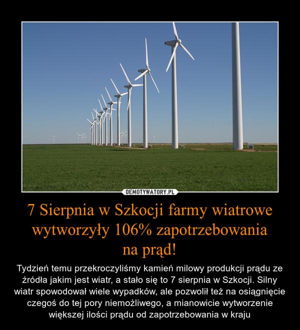 7 Sierpnia w Szkocji farmy wiatrowe wytworzyły 106% zapotrzebowaniana prąd! – Tydzień temu przekroczyliśmy kamień milowy produkcji prądu ze źródła jakim jest wiatr, a stało się to 7 sierpnia w Szkocji. Silny wiatr spowodował wiele wypadków, ale pozwolił też na osiągnięcie czegoś do tej pory niemożliwego, a mianowicie wytworzenie większej ilości prądu od zapotrzebowania w kraju