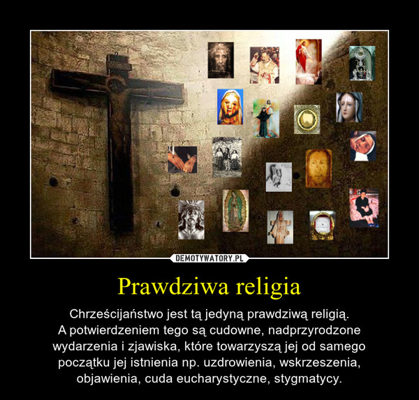 Prawdziwa religia – Chrześcijaństwo jest tą jedyną prawdziwą religią.A potwierdzeniem tego są cudowne, nadprzyrodzonewydarzenia i zjawiska, które towarzyszą jej od samegopoczątku jej istnienia np. uzdrowienia, wskrzeszenia,objawienia, cuda eucharystyczne, stygmatycy.