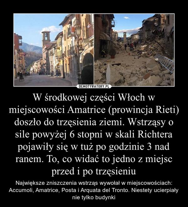 W środkowej części Włoch w miejscowości Amatrice (prowincja Rieti) doszło do trzęsienia ziemi. Wstrząsy o sile powyżej 6 stopni w skali Richtera pojawiły się w tuż po godzinie 3 nad ranem. To, co widać to jedno z miejsc przed i po trzęsieniu – Największe zniszczenia wstrząs wywołał w miejscowościach: Accumoli, Amatrice, Posta i Arquata del Tronto. Niestety ucierpiały nie tylko budynki