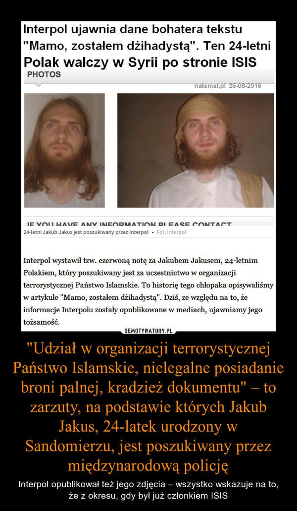 """""""Udział w organizacji terrorystycznej Państwo Islamskie, nielegalne posiadanie broni palnej, kradzież dokumentu"""" – to zarzuty, na podstawie których Jakub Jakus, 24-latek urodzony w Sandomierzu, jest poszukiwany przez międzynarodową policję – Interpol opublikował też jego zdjęcia – wszystko wskazuje na to, że z okresu, gdy był już członkiem ISIS"""