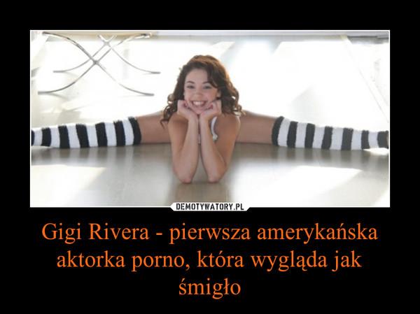 Gigi Rivera - pierwsza amerykańska aktorka porno, która wygląda jakśmigło –