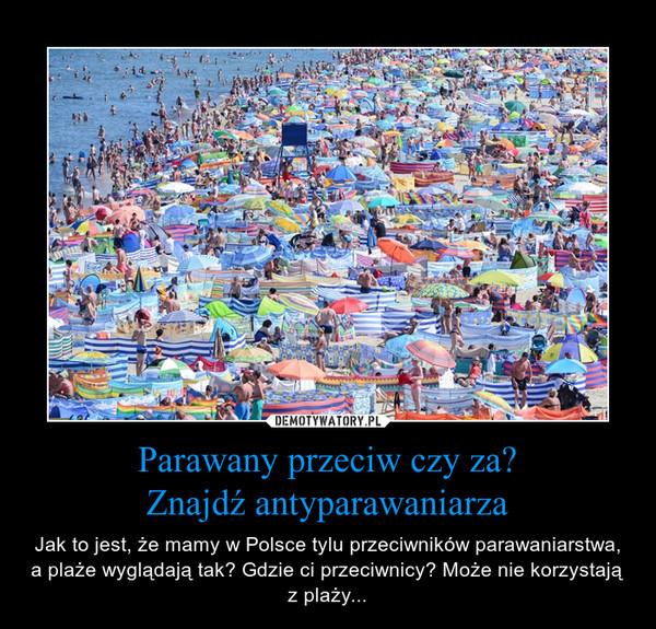Parawany przeciw czy za?Znajdź antyparawaniarza – Jak to jest, że mamy w Polsce tylu przeciwników parawaniarstwa, a plaże wyglądają tak? Gdzie ci przeciwnicy? Może nie korzystają z plaży...