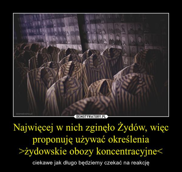 Najwięcej w nich zginęło Żydów, więc proponuję używać określenia >żydowskie obozy koncentracyjne<