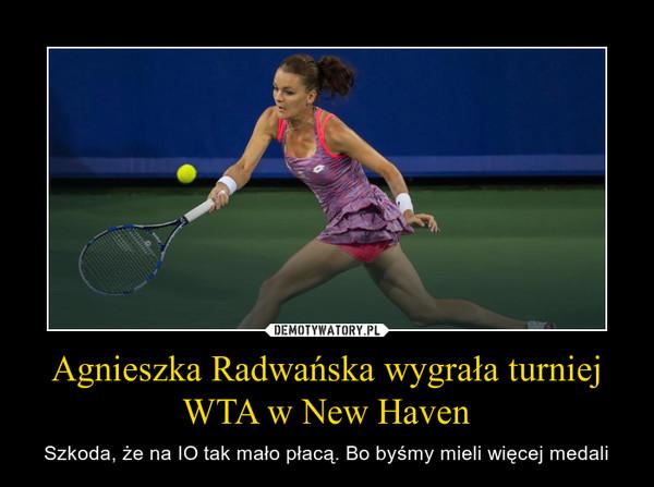 Agnieszka Radwańska wygrała turniej WTA w New Haven – Szkoda, że na IO tak mało płacą. Bo byśmy mieli więcej medali