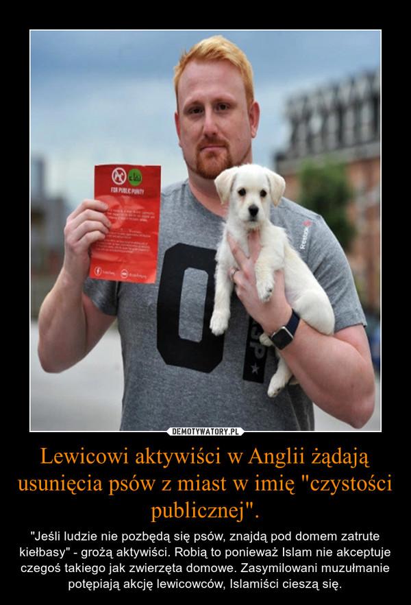 """Lewicowi aktywiści w Anglii żądają usunięcia psów z miast w imię """"czystości publicznej"""". – """"Jeśli ludzie nie pozbędą się psów, znajdą pod domem zatrute kiełbasy"""" - grożą aktywiści. Robią to ponieważ Islam nie akceptuje czegoś takiego jak zwierzęta domowe. Zasymilowani muzułmanie potępiają akcję lewicowców, Islamiści cieszą się."""