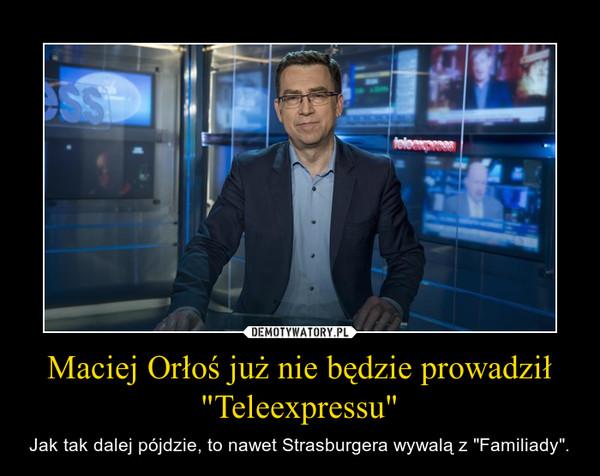 """Maciej Orłoś już nie będzie prowadził """"Teleexpressu"""" – Jak tak dalej pójdzie, to nawet Strasburgera wywalą z """"Familiady""""."""