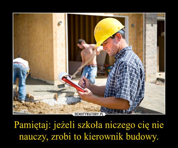 Pamiętaj: jeżeli szkoła niczego cię nie nauczy, zrobi to kierownik budowy. –