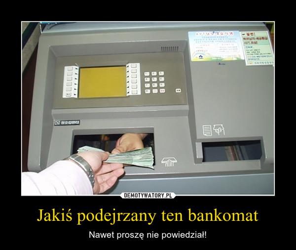 Jakiś podejrzany ten bankomat – Nawet proszę nie powiedział!