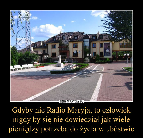 Gdyby nie Radio Maryja, to człowiek nigdy by się nie dowiedział jak wiele pieniędzy potrzeba do życia w ubóstwie –