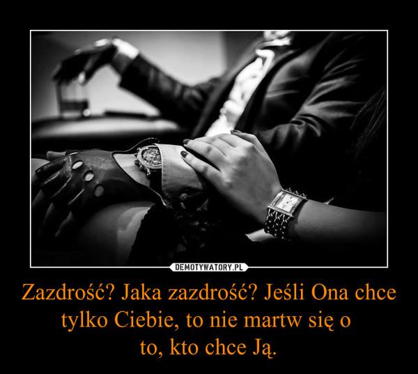 Zazdrość? Jaka zazdrość? Jeśli Ona chce tylko Ciebie, to nie martw się o to, kto chce Ją. –