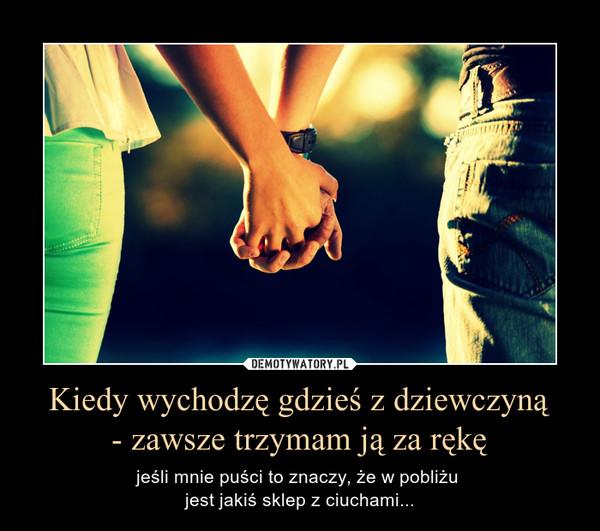 Kiedy wychodzę gdzieś z dziewczyną- zawsze trzymam ją za rękę – jeśli mnie puści to znaczy, że w pobliżu jest jakiś sklep z ciuchami...