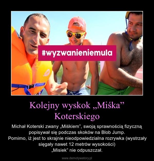 """Kolejny wyskok """"Miśka"""" Koterskiego – Michał Koterski zwany """"Miśkiem"""", swoją sprawnością fizyczną popisywał się podczas skoków na Blob Jump. Pomimo, iż jest to skrajnie nieodpowiedzialna rozrywka (wystrzały sięgały nawet 12 metrów wysokości)""""Misiek"""" nie odpuszczał."""