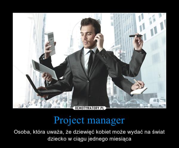 Project manager – Osoba, która uważa, że dziewięć kobiet może wydać na świat dziecko w ciągu jednego miesiąca
