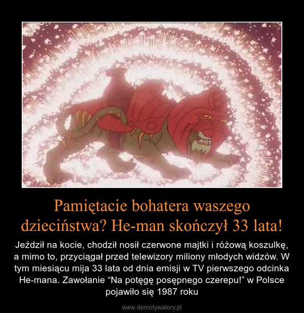 """Pamiętacie bohatera waszego dzieciństwa? He-man skończył 33 lata! – Jeździł na kocie, chodził nosił czerwone majtki i różową koszulkę, a mimo to, przyciągał przed telewizory miliony młodych widzów. W tym miesiącu mija 33 lata od dnia emisji w TV pierwszego odcinka He-mana. Zawołanie """"Na potęgę posępnego czerepu!"""" w Polsce pojawiło się 1987 roku"""