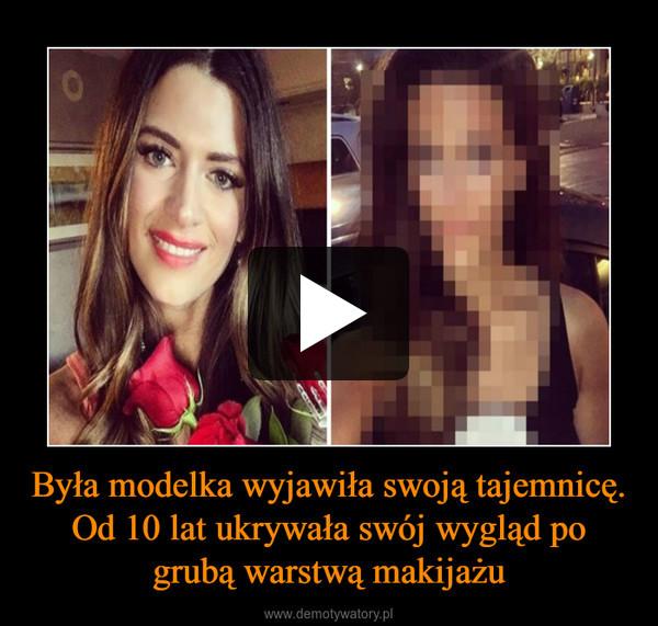 Była modelka wyjawiła swoją tajemnicę.Od 10 lat ukrywała swój wygląd po grubą warstwą makijażu –